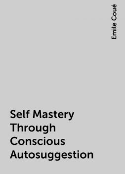 Self Mastery Through Conscious Autosuggestion, Emile Coué