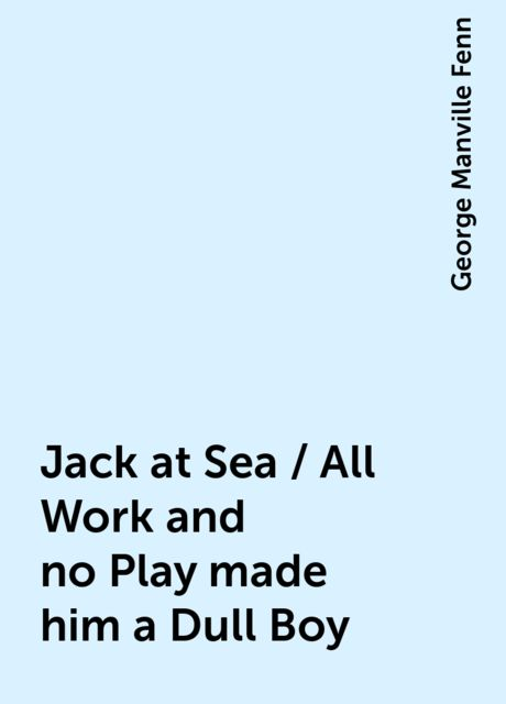 Jack at Sea / All Work and no Play made him a Dull Boy, George Manville Fenn
