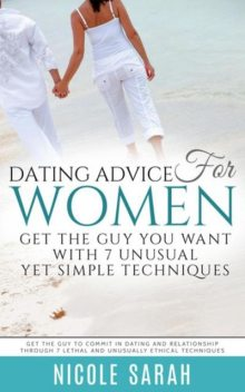 Dating Advice for Women: Get the Guy You Want With 7 Unusual yet Simple Techniques, Nicole Sarah
