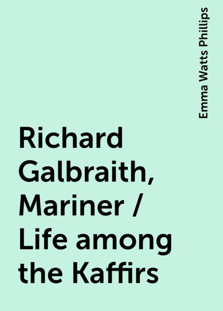 Richard Galbraith, Mariner / Life among the Kaffirs, Emma Watts Phillips