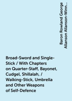 Broad-Sword and Single-Stick / With Chapters on Quarter-Staff, Bayonet, Cudgel, Shillalah, / Walking-Stick, Umbrella and Other Weapons of Self-Defence, Baron Rowland George Allanson Allanson-Winn Headley