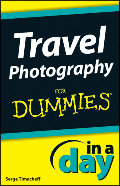 Travel Photography In A Day For Dummies, Serge Timacheff