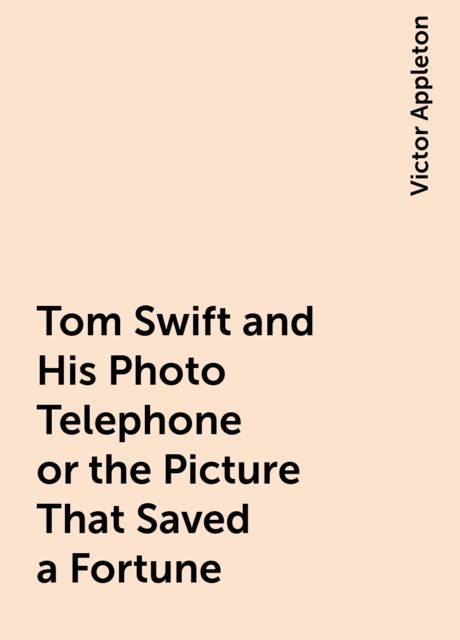 Tom Swift and His Photo Telephone or the Picture That Saved a Fortune, Victor Appleton