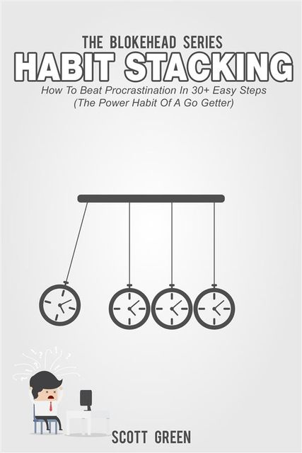 Habit Stacking: How To Beat Procrastination In 30+ Easy Steps (The Power Habit Of A Go Getter), Scott Green