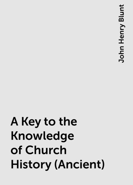 A Key to the Knowledge of Church History (Ancient), John Henry Blunt