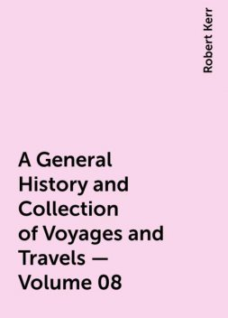 A General History and Collection of Voyages and Travels — Volume 08, Robert Kerr
