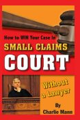 How to Win Your Case in Small Claims Court Without a Lawyer, Charlie Mann