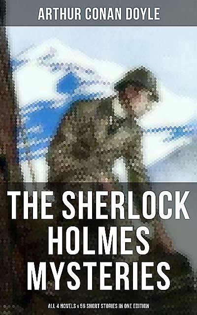The Sherlock Holmes Mysteries: All 4 novels & 56 Short Stories in One Edition, Arthur Conan Doyle