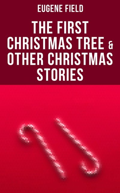 The First Christmas Tree & Other Christmas Stories, Eugene Field