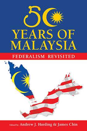50 Years of Malaysia: Federalism Revisited, Andrew J.Harding, James Chin