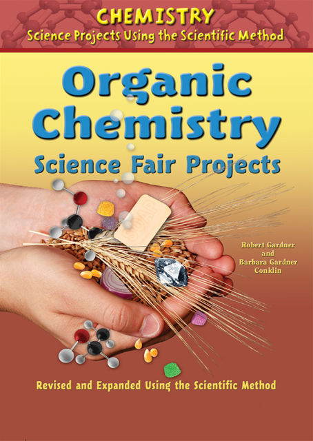 Organic Chemistry Science Fair Projects, Revised and Expanded Using the Scientific Method, Robert Gardner, Barbara Gardner Conklin