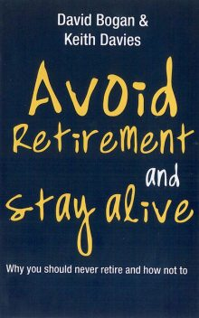Avoid Retirement And Stay Alive: Why You Should Never Retire And How Not To, David Bogan, Keith Davies