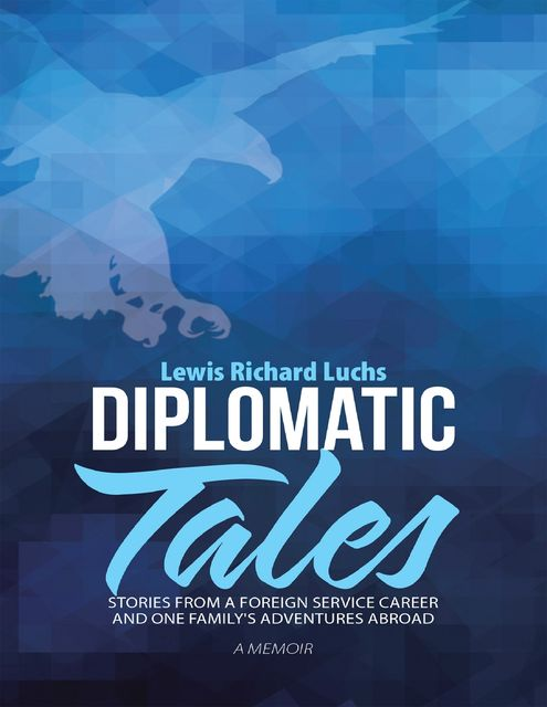 Diplomatic Tales: Stories from a Foreign Service Career and One Family's Adventures Abroad, Lewis Richard Luchs