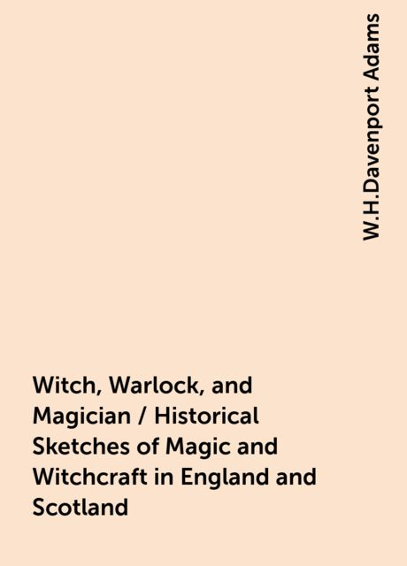 Witch, Warlock, and Magician / Historical Sketches of Magic and Witchcraft in England and Scotland, W.H.Davenport Adams