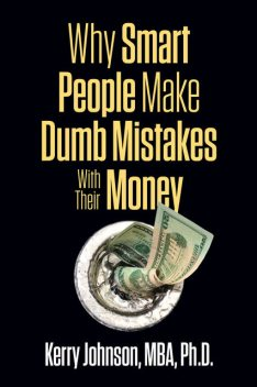 Why Smart People Make Dumb Mistakes with Their Money, Kerry Johnson