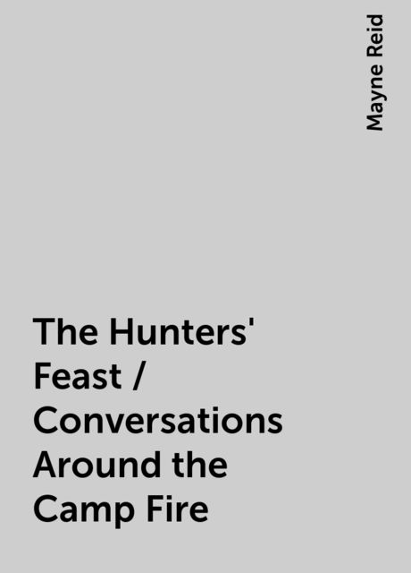 The Hunters' Feast / Conversations Around the Camp Fire, Mayne Reid
