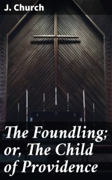 The Foundling; or, The Child of Providence, J. Church