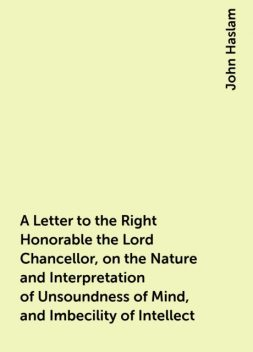 A Letter to the Right Honorable the Lord Chancellor, on the Nature and Interpretation of Unsoundness of Mind, and Imbecility of Intellect, John Haslam