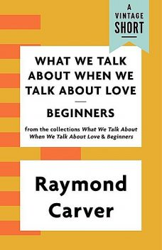 What We Talk About When We Talk About Love / Beginners, Raymond Carver