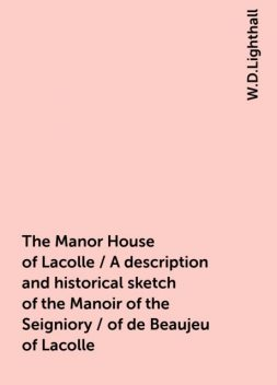 The Manor House of Lacolle / A description and historical sketch of the Manoir of the Seigniory / of de Beaujeu of Lacolle, W.D.Lighthall