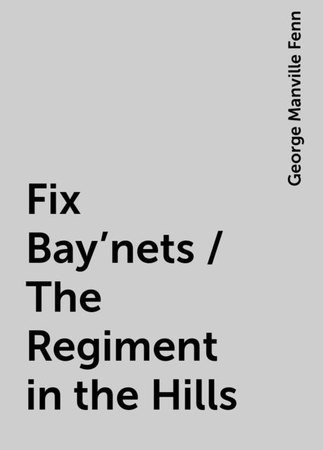 Fix Bay'nets / The Regiment in the Hills, George Manville Fenn