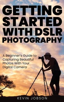Getting Started With DSLR Photography, Kevin Jobson