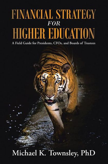 Financial Strategy for Higher Education: A Field Guide for Presidents, C F Os, and Boards of Trustees, Michael K.Townsley