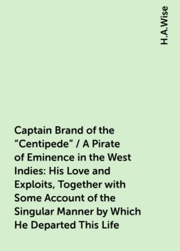 """Captain Brand of the """"Centipede"""" / A Pirate of Eminence in the West Indies: His Love and Exploits, Together with Some Account of the Singular Manner by Which He Departed This Life, H.A.Wise"""
