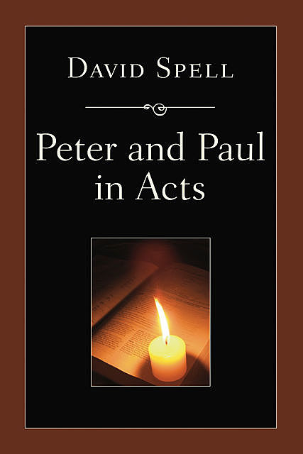 Peter and Paul in Acts: A Comparison of Their Ministries, David Spell