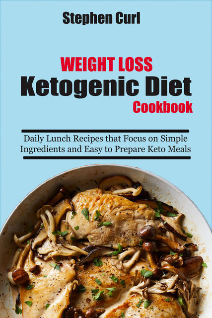 Weight Loss Ketogenic Diet Cookbook, Stephen Curl