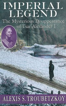Imperial Legend: The Mysterious Disapperance of Tsar Alexander I, Alexis S.Troubetzkoy