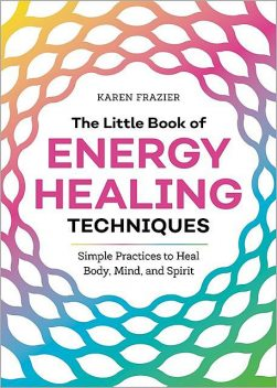 The Little Book of Energy Healing Techniques: Simple Practices to Heal Body, Mind, and Spirit, Karen Frazier