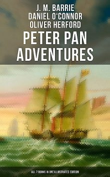 Peter Pan Adventures: All 7 Books in One Illustrated Edition, J. M. Barrie, Oliver Herford, Daniel o'Connor