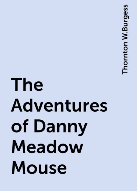 The Adventures of Danny Meadow Mouse, Thornton W.Burgess