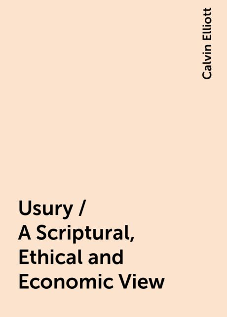 Usury / A Scriptural, Ethical and Economic View, Calvin Elliott