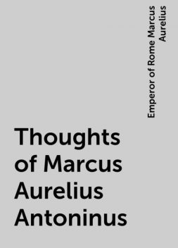Thoughts of Marcus Aurelius Antoninus, Emperor of Rome Marcus Aurelius