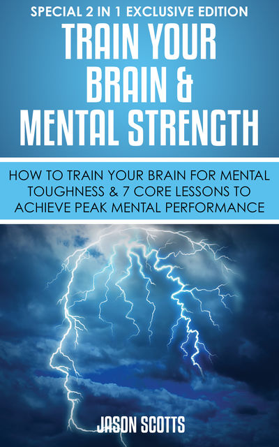 Train Your Brain & Mental Strength : How to Train Your Brain for Mental Toughness & 7 Core Lessons to Achieve Peak Mental Performance, Jason Scotts