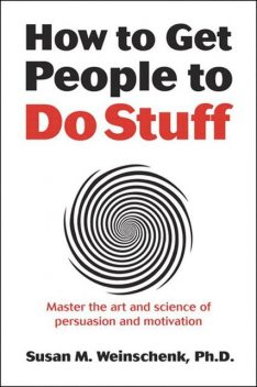 How to Get People to Do Stuff: Master the art and science of persuasion and motivation, Susan Weinschenk