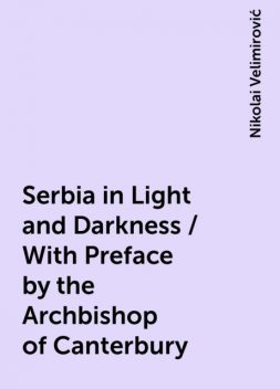 Serbia in Light and Darkness / With Preface by the Archbishop of Canterbury, Nikolai Velimirović