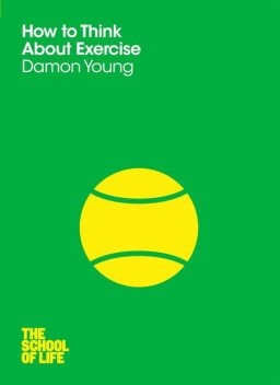 How to Think About Exercise (School of Life), The School of Life, Damon Young