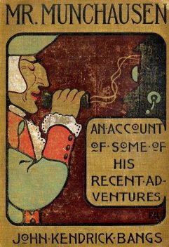 Mr. Munchausen / Being a True Account of Some of the Recent Adventures beyond the Styx of the Late Hieronymus Carl Friedrich, Sometime Baron Munchausen of Bodenwerder, John Kendrick Bangs