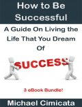 How to Be Successful: A Guide On Living the Life That You Dream Of (3 eBook Bundle), Michael Cimicata