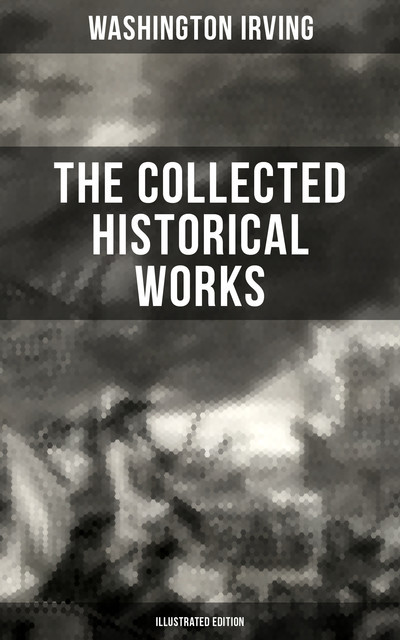 The Collected Historical Works of Washington Irving (Illustrated Edition), Washington Irving