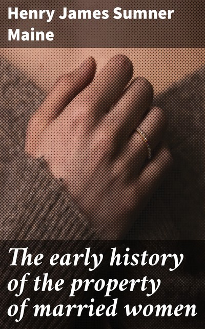 The early history of the property of married women, Henry James Sumner Maine