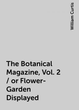 The Botanical Magazine, Vol. 2 / or Flower-Garden Displayed, William Curtis