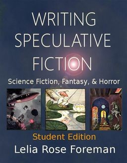 Writing Speculative Fiction: Science Fiction, Fantasy, and Horror, Lelia Rose Foreman