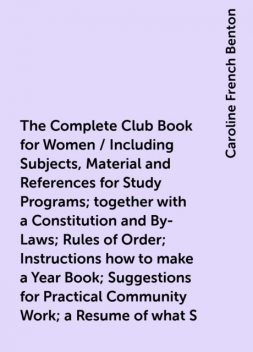 The Complete Club Book for Women / Including Subjects, Material and References for Study Programs; together with a Constitution and By-Laws; Rules of Order; Instructions how to make a Year Book; Suggestions for Practical Community Work; a Resume of what S, Caroline French Benton