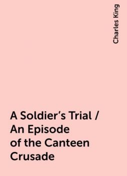 A Soldier's Trial / An Episode of the Canteen Crusade, Charles King