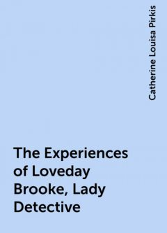 The Experiences of Loveday Brooke, Lady Detective, Catherine Louisa Pirkis