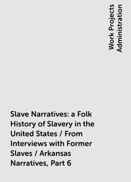 Slave Narratives: a Folk History of Slavery in the United States / From Interviews with Former Slaves / Arkansas Narratives, Part 6,